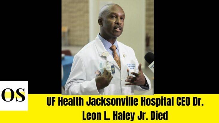 UF Health Jacksonville Hospital CEO Dr. Leon L. Haley Jr. Died